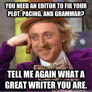 You need an editor to fix your plot, pacing, and grammar? Tell me again what a great writer you are.