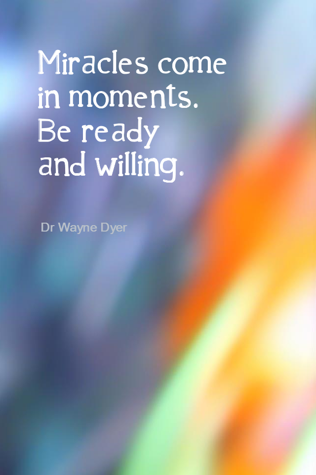 visual quote - image quotation for MINDFULNESS - Miracles come in moments. Be ready and willing. - Dr Wayne Dyer