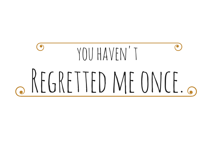 You haven't regretted me onec
