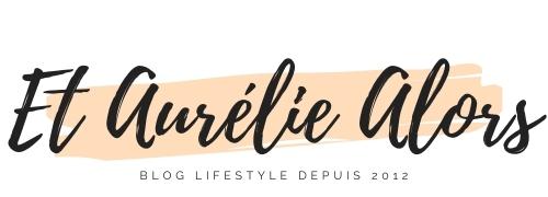 Et Aurélie Alors - Blog beauté bio et lifestyle, Dijon