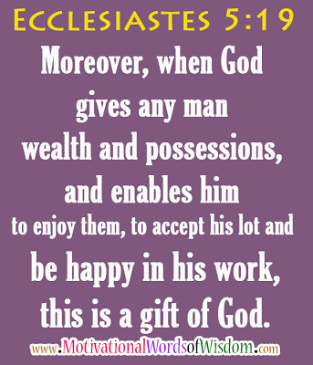 Ecclesiastes 5:19 Moreover, when God gives any man wealth and possessions, and enables him to enjoy them, to accept his lot and be happy in his work-this is a gift of God