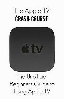 The Apple TV Crash Course: The Unofficial Beginners Guide to Using Apple TV