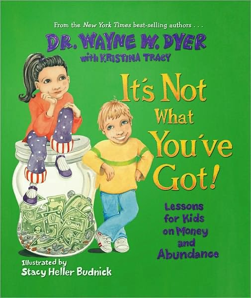 Teaching Abundance and Gratitude to Our Children.   It's Not What You've Got! Lessons for Kids on Money and Abundance by Wayne W. Dyer.