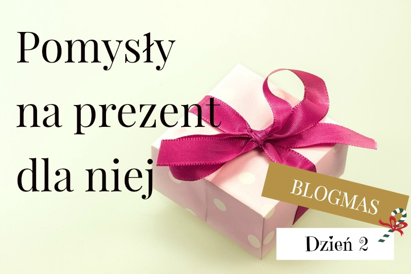 Blogmas: Pomysły na prezent dla niej do 100 zł