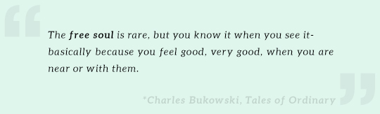 The free soul is rare, but you know it when you see it- basically because you feel good, very good, when you are near or with them. ~Charles Bukowski