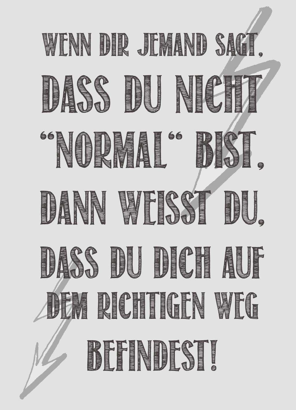 Quote of the Day :: Wenn dir jemand sagt dass du nicht normal bist dann weißt du dass du dich auf dem richtigen Weg befindest