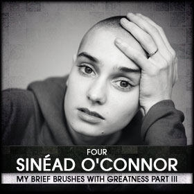 My Brief Brushes With Greatness Part III: 04. Sinéad O'Connor