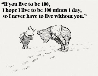 """If you live to be 100, I hope I live to be 100 minus 1 day, so I never have to live without you."""