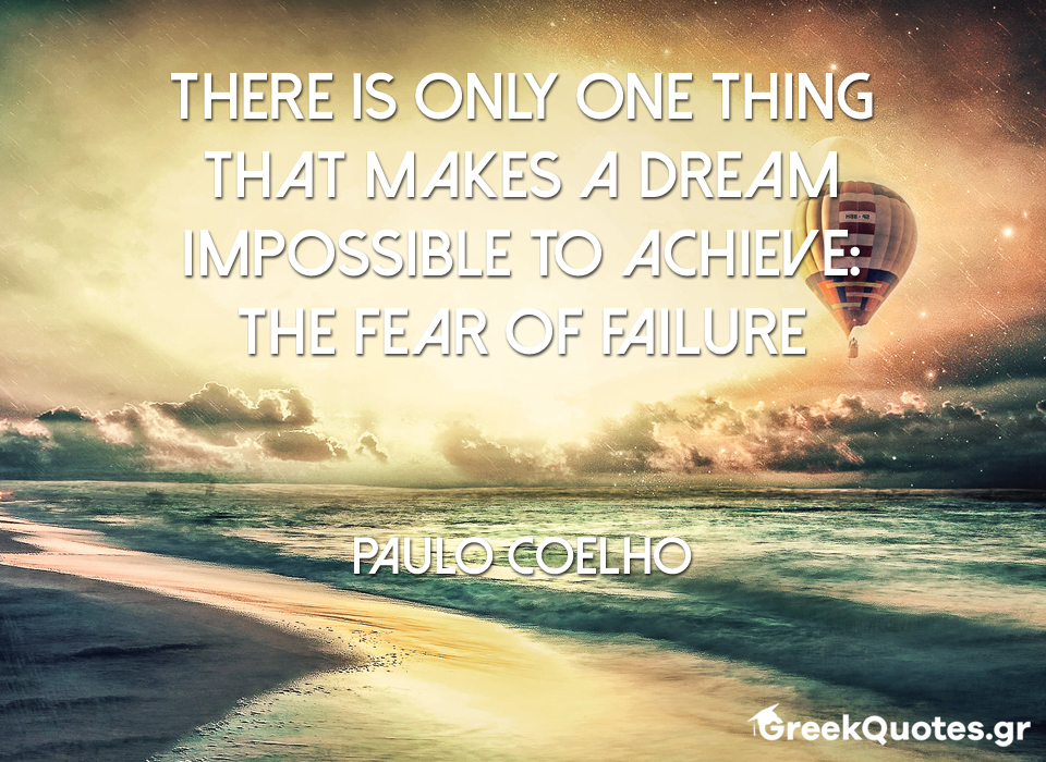 There is only one thing that makes a dream impossible to achieve: the fear of failure - Paulo Coelho