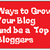 Learn The Various Ways to Grow Your Blog  and be a  Top Bloggers