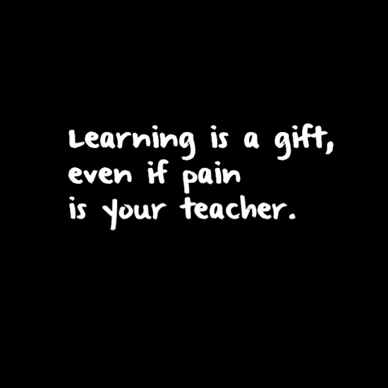 Learning is a gift, even if pain is your teacher.