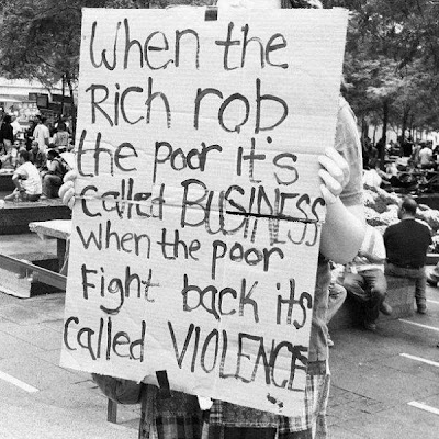 When the rich rob the poor it's called business. When the poor fight back it's called violence.