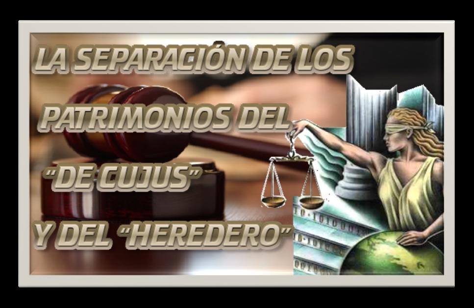 """LA SEPARACIÓN DE LOS PATRIMONIOS DEL """"DE CUJUS"""" Y DEL """"HEREDERO"""""""
