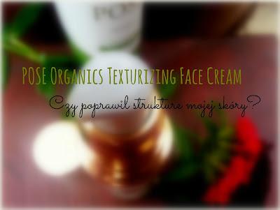 POSE Organics Texturizing Face Cream. Czy poprawił strukturę mojej skóry?