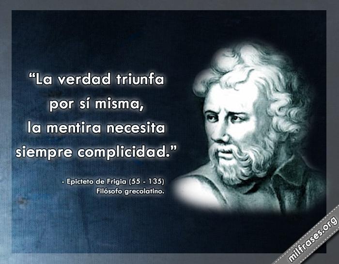 La verdad triunfa por sí misma, la mentira necesita siempre complicidad. frases de Epicteto de Frigia Filósofo grecolatino.
