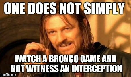 one does not simply watch a bronco game and not witness an interception