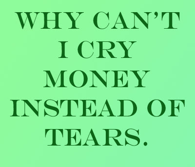 Quote Why cant i cry money instead of tears