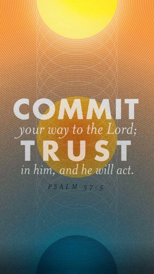 Commit your way to the Lord; trust in him, and he will act Psalm 37:5