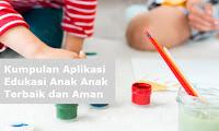 Kumpulan Aplikasi Edukasi Anak Anak Terbaik dan Aman