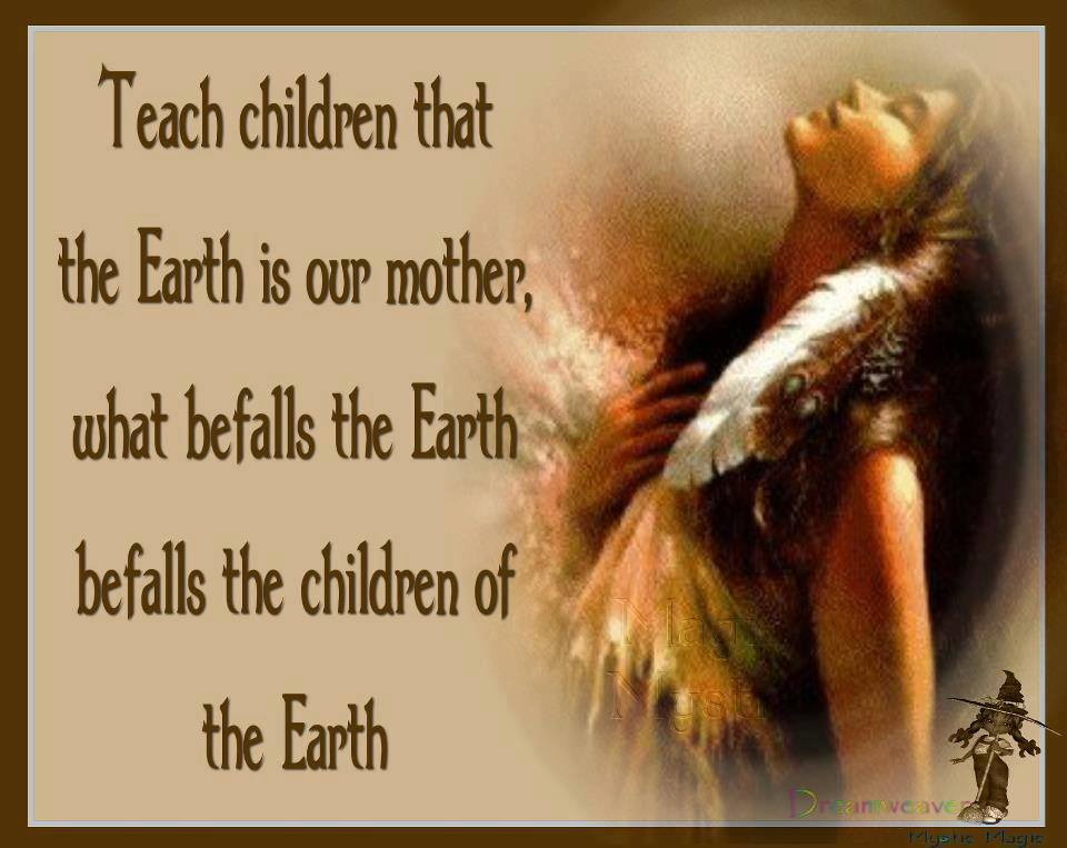 Teach your children that the Earth is our Mother. What befalls the Earth befalls the children of the Earth