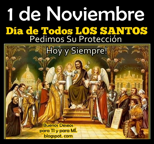 1 de Noviembre Día de Todos LOS SANTOS Pedimos Su Protección Hoy y Siempre!