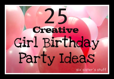 25 Creative Girl Birthday Party Ideas (Party Themes) | Six Sisters ...