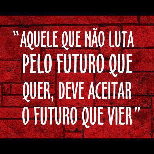 Aquele que não luta pelo futuro que quer, deve aceitar o futuro que vier Tudo Nosso