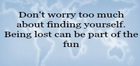 Don't worry too much about finding yourself. Being lost can be part of the fun