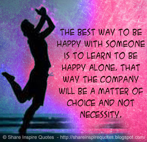 The best way to be happy with someone is to learn to be happy ...