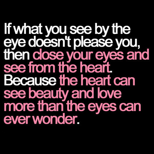 if what you see by the eye doesn t please you love