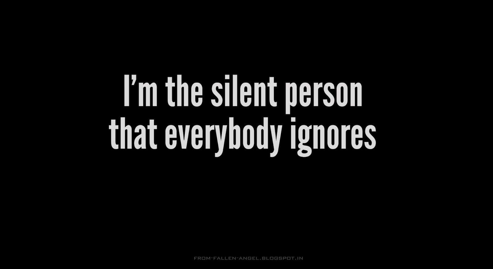 I'm the silent person that everybody ignores