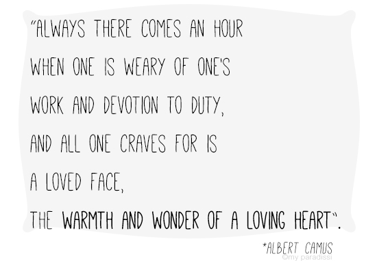 Always there comes an hour when one is weary of one's work and devotion to duty, and all one craves for is a loved face, the warmth and wonder of a loving heart. Quote by Albert Camus