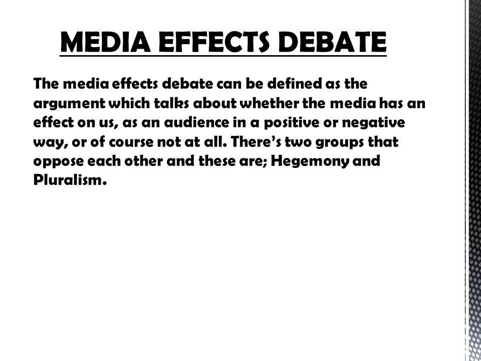 media effects debate essays In media studies, media psychology, communication theory and sociology, media influence and media effects are topics relating to mass media and media culture effects on individual or audience thought, attitudes and behavior.