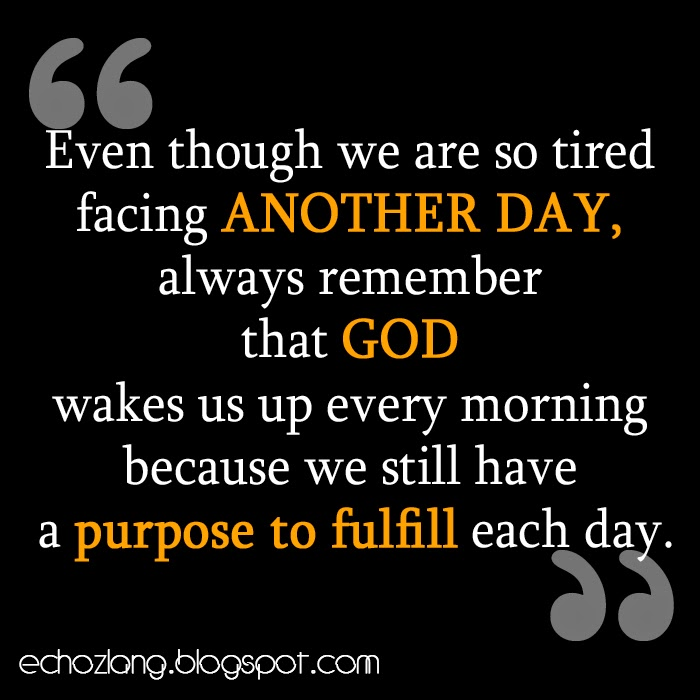 God wakes us up every morning because we still have a purpose to fulfill each day