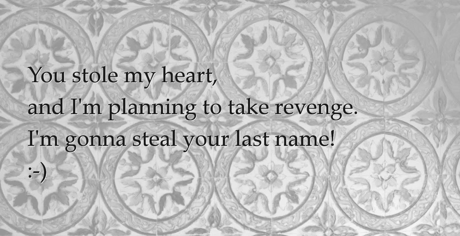You stole my heart,and I'm planning to take revenge. I'm gonna steal your last name
