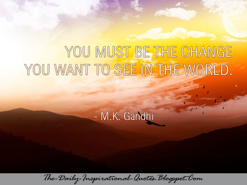 You must be the change you want to see in the world. - M.K. Gandhi