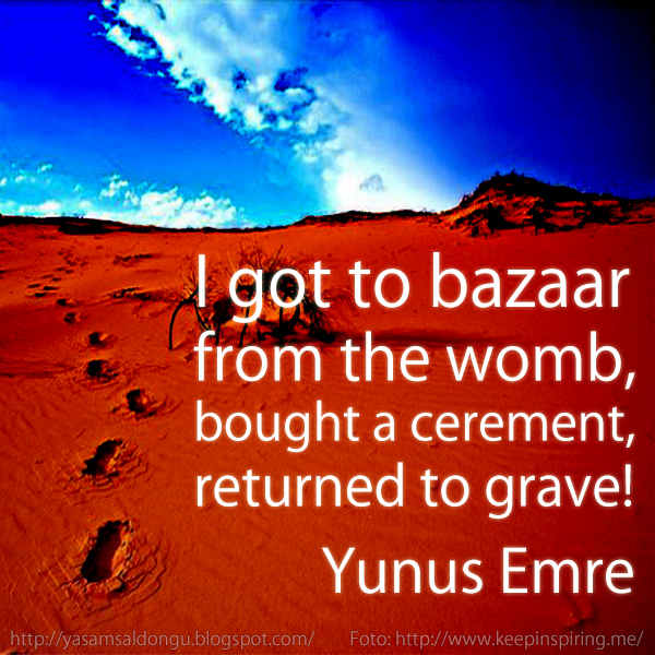 I got to the bazaar from the womb, bough a cerement, returned to grave Yunus Emre İngilizce Tercümesi Ana rahminden indim pazara bir kefen aldım döndüm mezara. Mevlevi Sufizm Hz. Mevlana Celaleddin-i Rumi