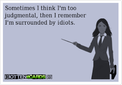 Sometimes I think I'm too judgmental, then I remember I'm surrounded by idiots.