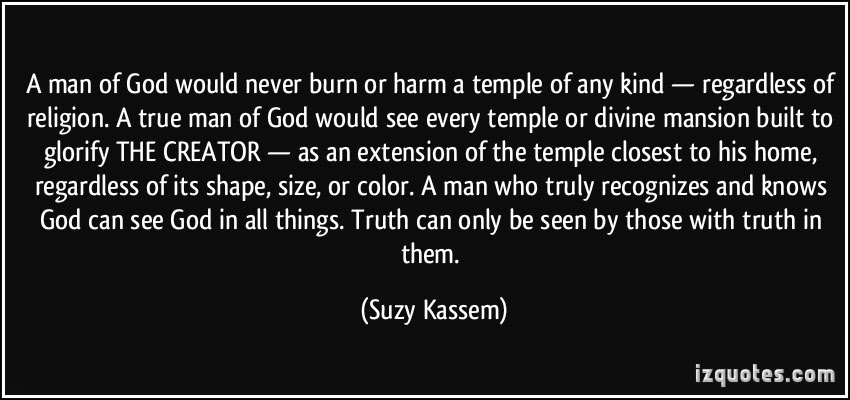 a man of god would never burn or harm a temple of any kind regardless of religion. Suzy Kassem