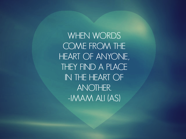WHEN WORDS COME FROM THE HEART OF ANYONE, THEY FIND A PLACE IN THE HEART OF ANOTHER.