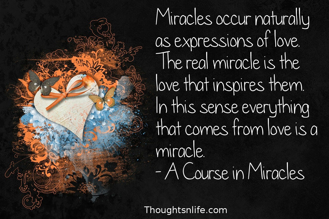 Thoughtsnlife.com:Miracles occur naturally as expressions of love. The real miracle is the love that inspires them. In this sense everything that comes from love is a miracle. - A Course in Miracles