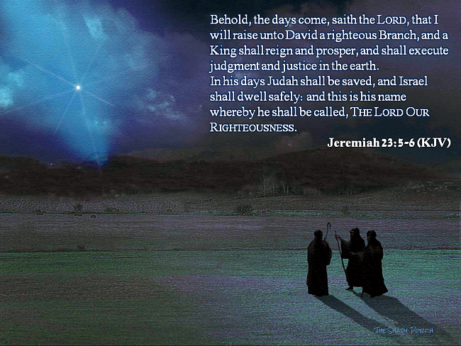 Behold, the days come, saith the Lord, that I will raise unto David a righteous Branch, and a King shall reign and prosper, and shall execute judgment and justice in the earth. In his days Judah shall be saved, and Israel shall dwell safely: and this is his name whereby he shall be called, The Lord Our Righteousness. Jeremiah 23:5-6 (KJV)