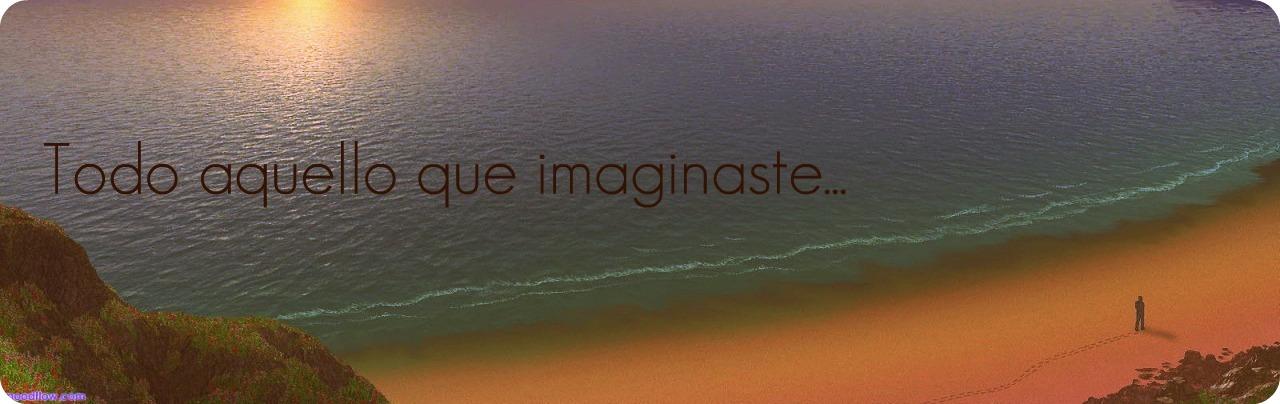 Todo aquello que imaginaste♥