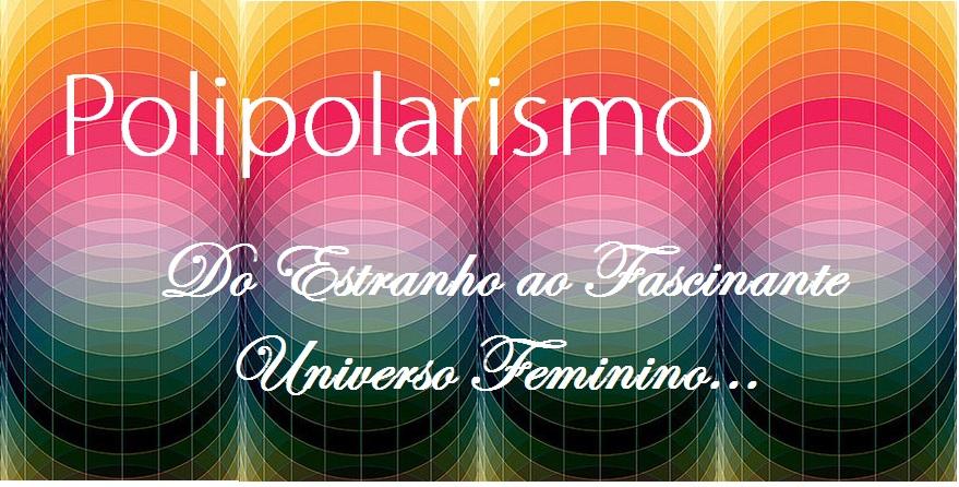 PoLiPoLaRiSmO: Do Estranho ao Fascinante Universo Feminino...