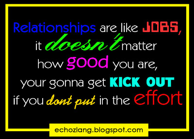 relationships are like jobs, it doesn't matter how good you are, your gonna get kick out if you don't put in the effort