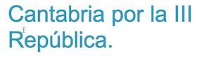 CANTABRIA POR LA III REPÚBLICA