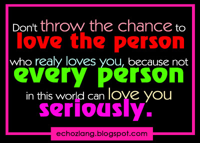 Don't throw the chance to love the person who really loves you