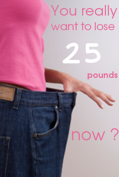 You really want to lose 25 pounds now