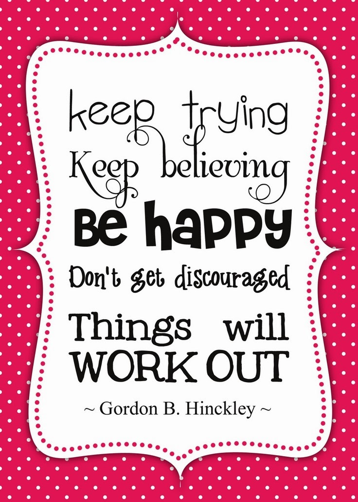 Keep Trying Keep Believing Be Happy Don T Get Discouraged Things Will Work Out Gordon B