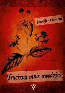 """Jennifer Clement – """"Trucizną mnie uwodzisz"""""""
